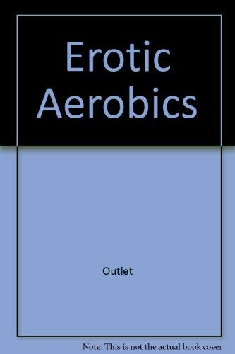Erotic Aerobics, A Step-by-Step Workout Routine, How to Improve your Sex Life by Looking Great and ...