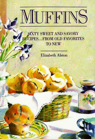 Muffins: Sixty Sweet and Savory Recipes. From Old Favorites to New