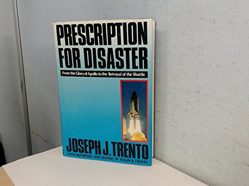 Prescription for Disaster: From the Glory of Apollo to the Betrayal of the Shuttle