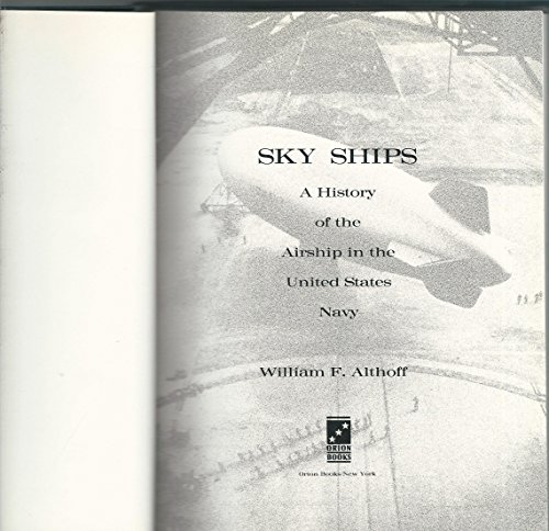 Sky Ships: A History of the Airship in the United Stated Navy: William F. Althoff