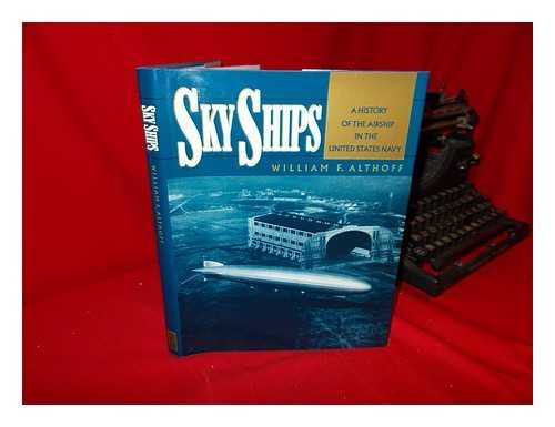 Sky Ships A History of the Airship in the United Stated Navy: Althoff, William F.
