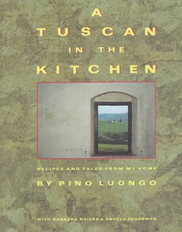 A Tuscan in the Kitchen: Recipes and Tales from My Home: Luongo, Pino, with Barbara Raives and ...
