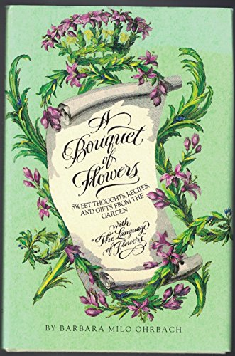 A Bouquet of Flowers: Sweet Thoughts, Recipes,: Ohrbach, Barbara Milo