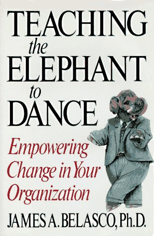 Teaching The Elephant To Dance: Empowering Change: James A. Belasco