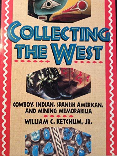 Collecting The West: Cowboy, Indian, Spanish-American and: Ketchum Jr., William