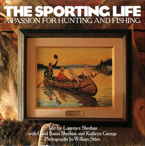 The Sporting Life: A Passion for Hunting and Fishing: Carol Sama Sheehan; Carol Sheehan; Kathryn Ge...
