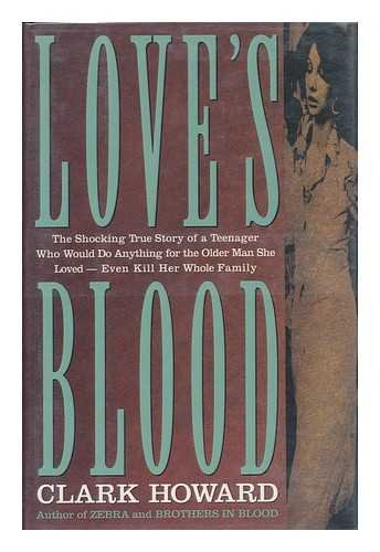 Love's Blood The Shocking True Story Of A: Teenager Who Would Do Anything for the Older Man She Loved--Even Kill Her Whole Family (0517584948) by Clark Howard