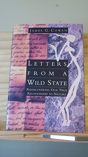 Letters From A Wild State: Rediscovering Our True Relationship to Nature: Cowan, James