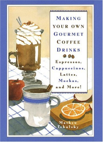 Making Your Own Gourmet Coffee Drinks: Espressos, Cappuccinos, Lattes, Mochas, and More!: Mathew ...