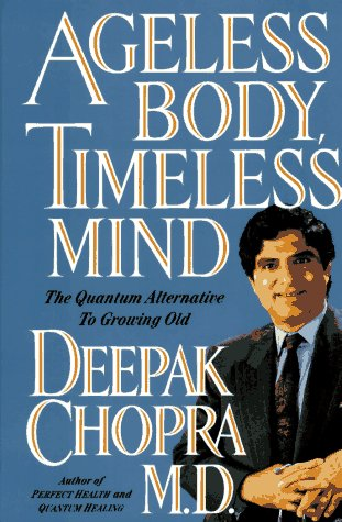 Ageless Body, Timeless Mind: The Quantum Alternative to Growing Old: Chopra, Deepak
