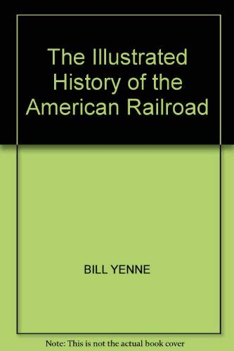 The Illustrated History of the American Railroad (0517695200) by BILL YENNE; PAMELA BERKMAN; MARIE CAHILL