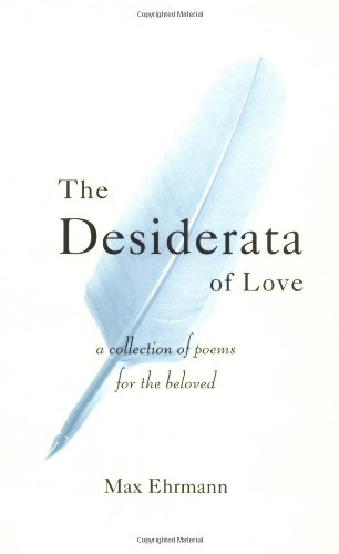 The Desiderata Of Love: A Collection of Poems for the Beloved: Max Ehrmann