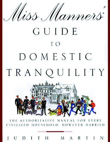 Miss Manners' Guide to Domestic Tranquility: The Authoritative Manual for Every Civilized ...