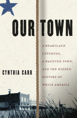 OUR TOWN : A Heartland Lynching, A Haunted Town, and the Hidden History of White America: Carr, ...