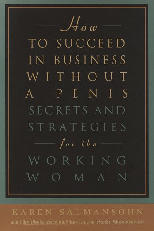 How to Succeed in Business Without a Penis: Secrets and Strategies for the Working Woman
