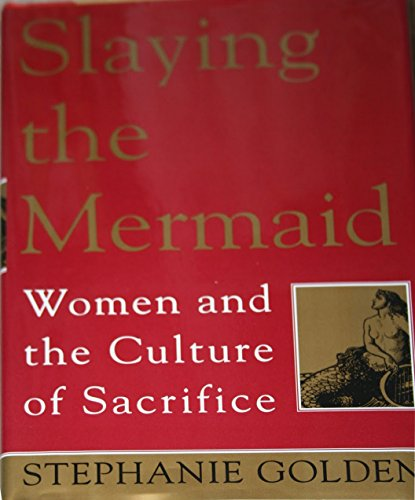 Slaying the Mermaid Women and the Culture of Sacrifice: Stephanie Golden