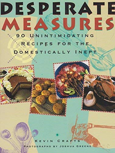 Desperate Measures: 90 Unintimidating Recipes for the Domestically Inept: Crafts, Kevin