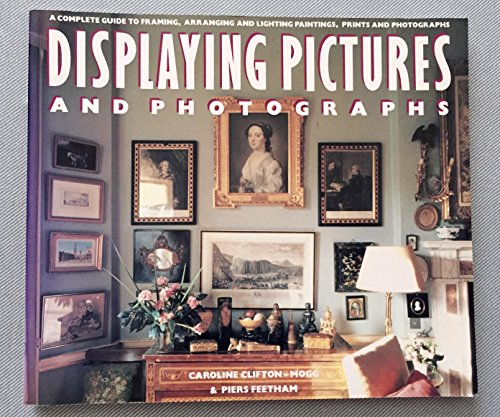 9780517880883: Displaying Pictures And Photographs: A Complete Guide to Framing, Arranging, and Lighting Paintings, Prints and Photo graphs