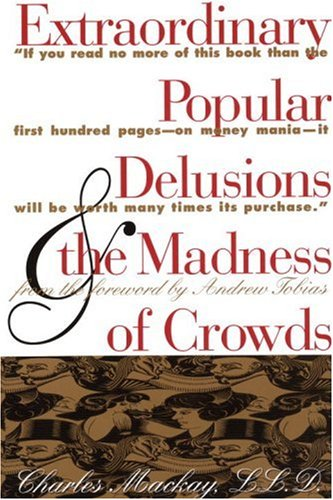 Extraordinary Popular Delusions & the Madness of Crowds: Mackay, Charles