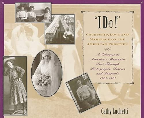 I Do!: Courtship, Love and Marriage on the American Frontier: Luchetti, Cathy