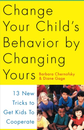 Change Your Child's Behavior by Changing Yours: 13 New Tricks to Get Kids to Cooperate: ...