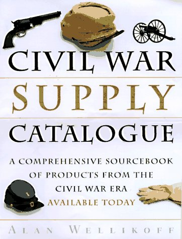 The Civil War Supply Catalogue: A Comprehensive Sourcebook of Products from the Civil War Era Ava...