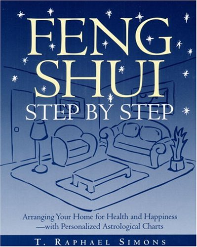 Feng Shui Step by Step : Arranging Your Home for Health and Happiness--with Personalized Astrolog...