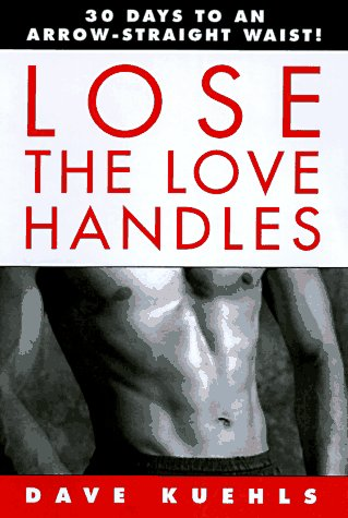 Lose the Love Handles: 30 Days to an Arrow-Straight Waist!: Kuehls, Dave