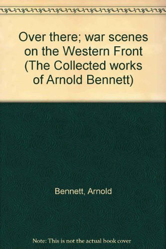 Over there; war scenes on the Western Front (The Collected works of Arnold Bennett): Arnold Bennett