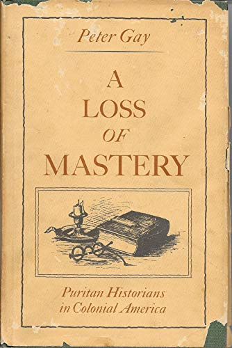Loss of Mastery: Puritan Historians in Colonial America: Gay, Peter