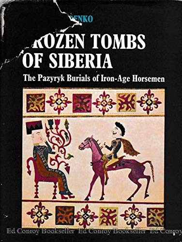 Frozen Tombs of Siberia: The Pazyryk Burials of Iron-Age Horsemen: Sergei I. Rudenko