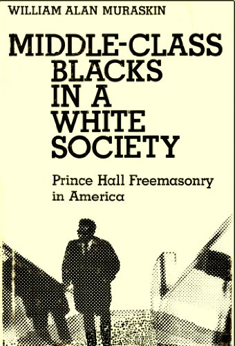 Middle-Class Blacks in a White Society: Prince Hall Freemasonry in America: Muraskin, William A.