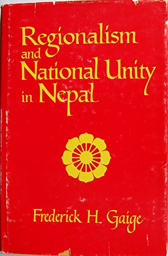 Regionalism and National Unity in Nepal: Gaige, Frederick H.
