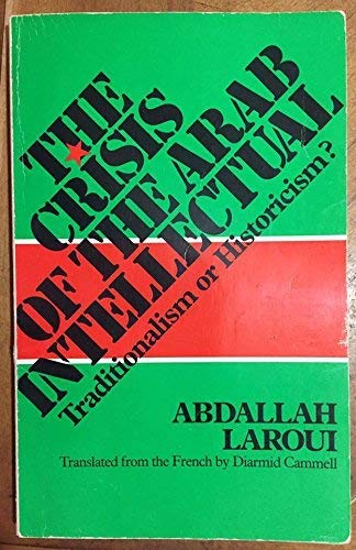 The Crisis of the Arab Intellectual: Traditionalism or Historicism?