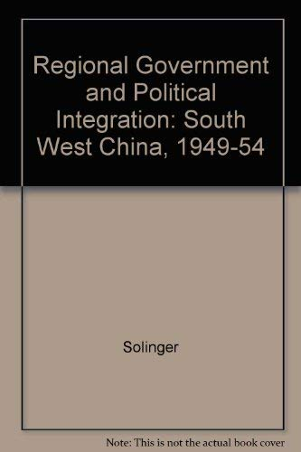 Regional Government And Political Integration In Southwest China, 1949-1954 A Case Study: Solinger,...