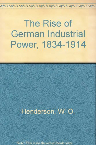 The Rise of German Industrial Power, 1834-1914: W. O. Henderson