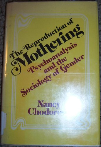 The Reproduction of Mothering: Psychoanalysis and the Sociology of Gender: Chodorow, Nancy
