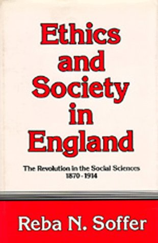 Ethics and Society in England: The Revolution in the Social Sciences, 1870-1914: Soffer, Reba N.