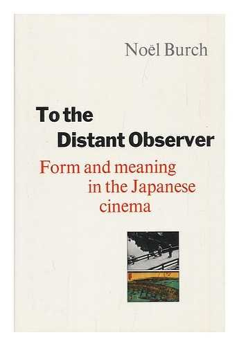 To the Distant Observer: Form and Meaning in Japanese Cinema: Burch, Noël