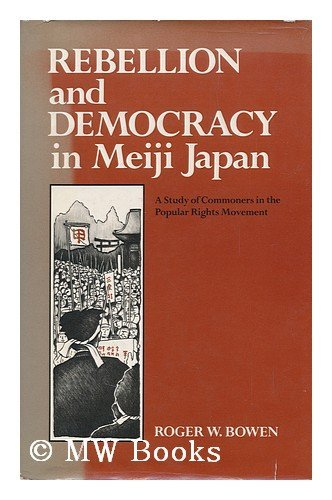 Rebellion and Democracy in Meiji Japan: Study of Commoners in the Popular Rights Movement: Bowen, ...