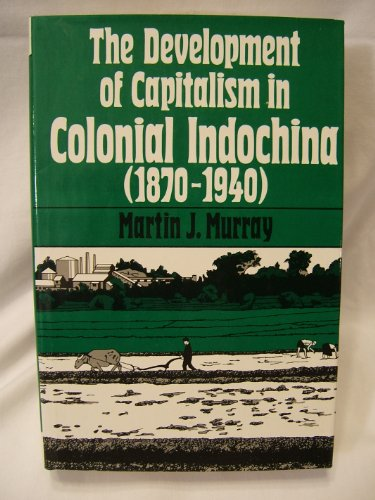 The Development Of Capitalism In Colonial Indochina (1870-1940): Murray, Martin J.