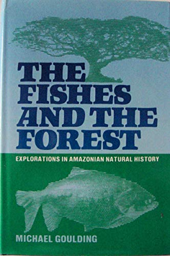 The Fishes and the Forest: Explorations in Amazonian Natural History: Goulding, Michael