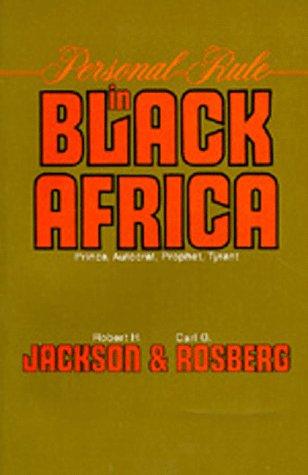 Personal Rule in Black Africa: Prince, Autocrat, Prophet, Tyrant: Jackson, Robert H., Rosberg, Carl...