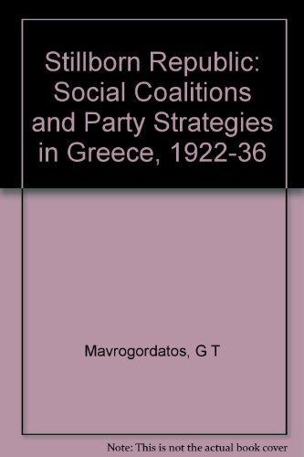 Stillborn Republic: Social Coalitions and Party Strategies in Greece, 1922-1936: Mavrogordatos, ...