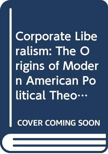 9780520043879: Corporate Liberalism: The Origins of Modern American Political Theory, 1890-1920