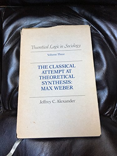 Theoretical Logic in Sociology: Vol. 3. The Classical Attempt at Theoretical Synthesis: Max Weber. ...
