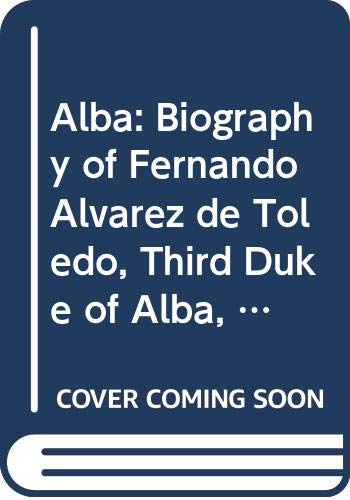 9780520046948: Alba: Biography of Fernando Alvarez de Toledo, Third Duke of Alba, 1507-82