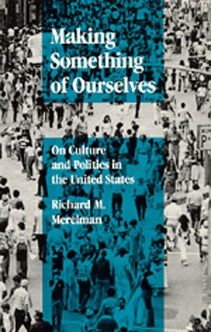 Making Something of Ourselves: On Culture and Politics in the United States: Richard M. Merelman