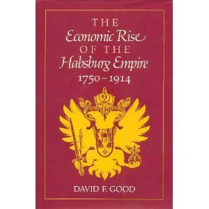 The Economic Rise of the Habsburg Empire: 1750-1914: Good, David F.