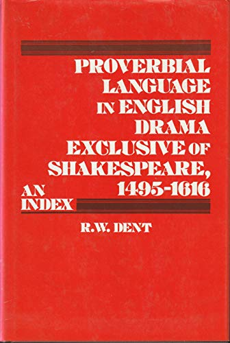 Proverbial Language in English Drama Exclusive of Shakespeare, 1495 - 1616 An Index: Dent, R. W.